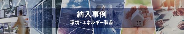 納入事例 CASE STUDY 環境・エネルギー製品